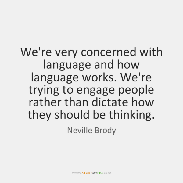 We're very concerned with language and how language works. We're trying to ...