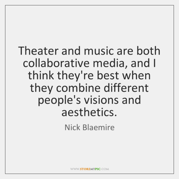 Theater and music are both collaborative media, and I think they're best ...
