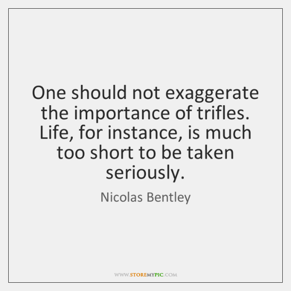 One should not exaggerate the importance of trifles. Life, for instance, is ...