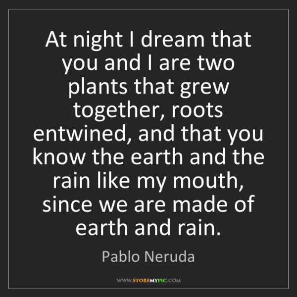 Pablo Neruda: At night I dream that you and I are two plants that grew...