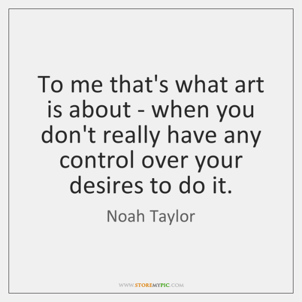To me that's what art is about - when you don't really ...