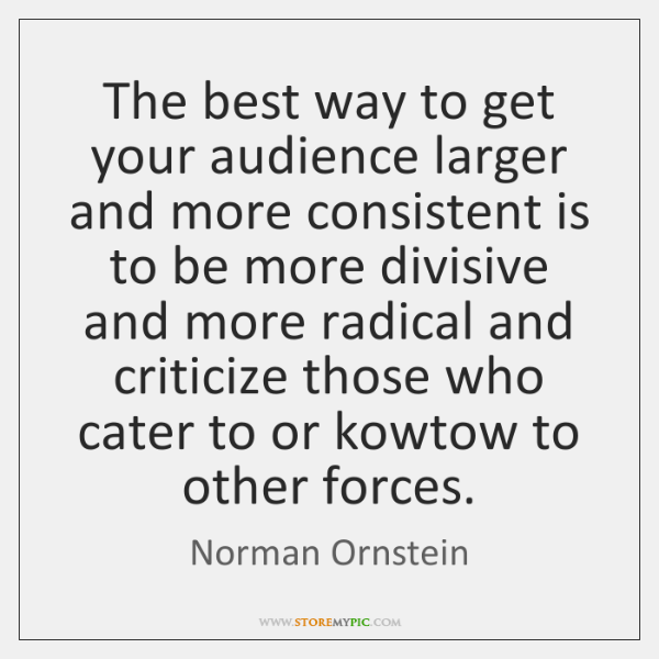 The best way to get your audience larger and more consistent is ...