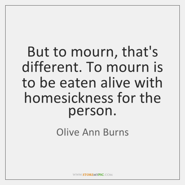But to mourn, that's different. To mourn is to be eaten alive ...