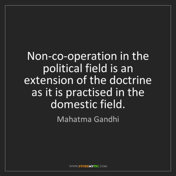 Mahatma Gandhi: Non-co-operation in the political field is an extension...