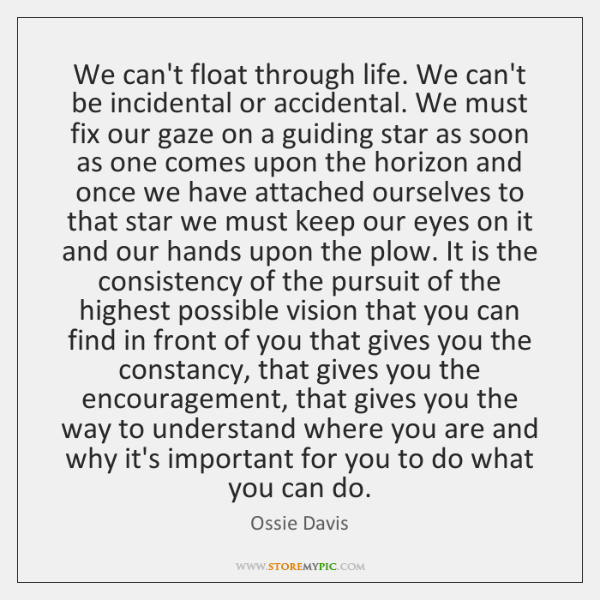 We can't float through life. We can't be incidental or accidental. We ...