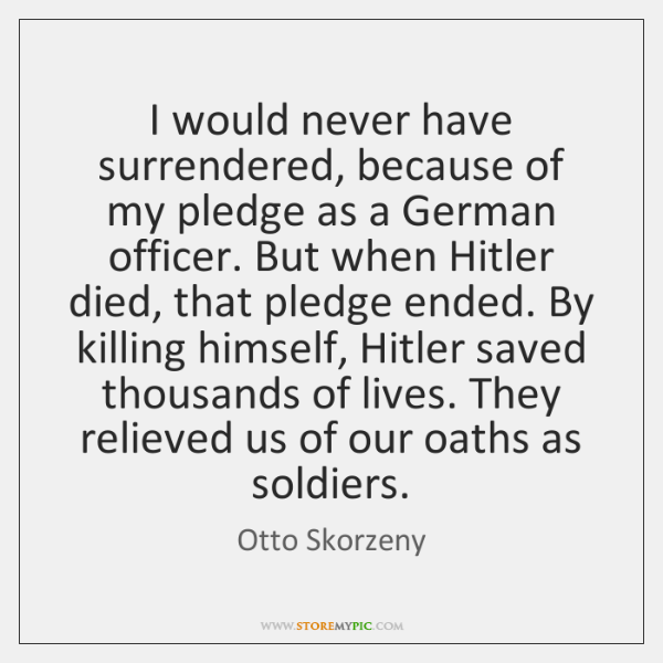 I would never have surrendered, because of my pledge as a German ...
