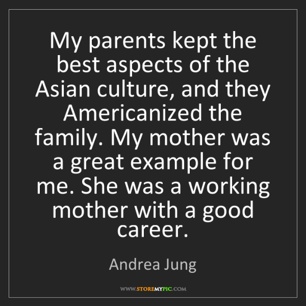 Andrea Jung: My parents kept the best aspects of the Asian culture,...