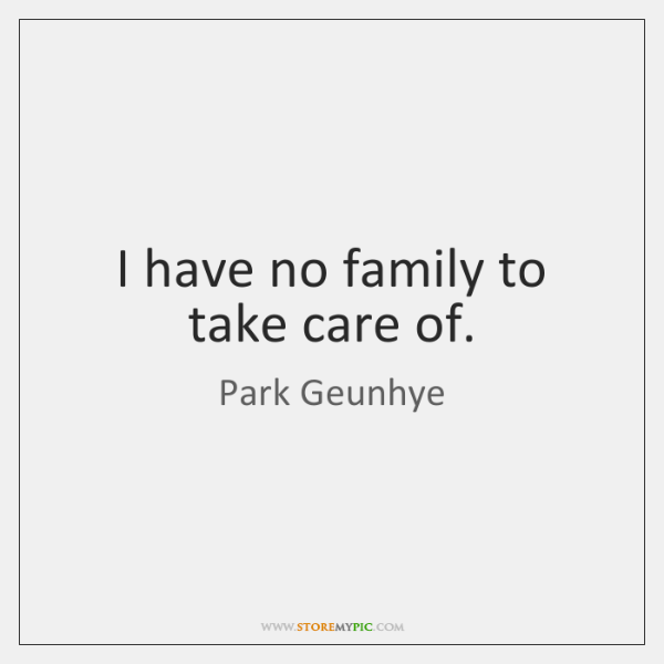 I have no family to take care of.