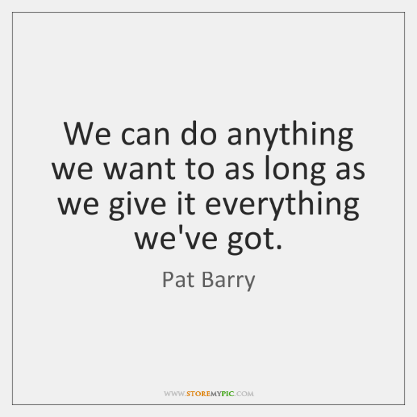 We can do anything we want to as long as we give ...