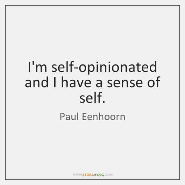 I'm self-opinionated and I have a sense of self.