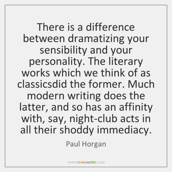 There is a difference between dramatizing your sensibility and your personality. The ...