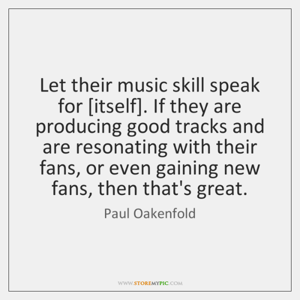 Let their music skill speak for [itself]. If they are producing good ...