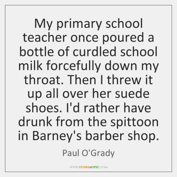 My primary school teacher once poured a bottle of curdled school milk ...