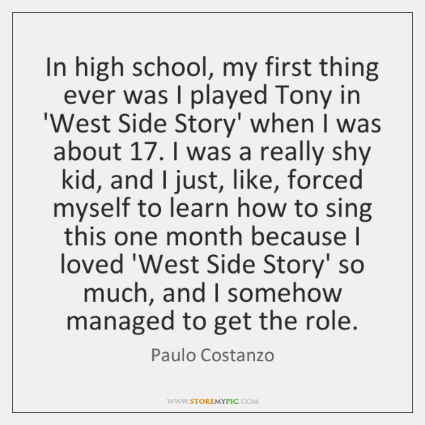 In high school, my first thing ever was I played Tony in ...