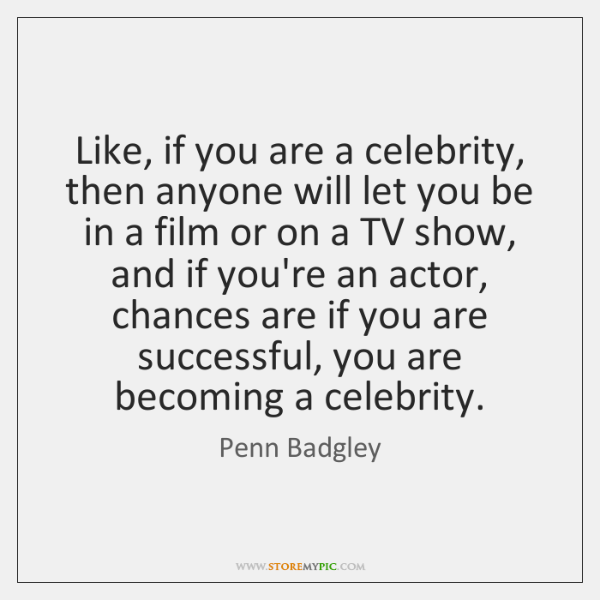Like, if you are a celebrity, then anyone will let you be ...