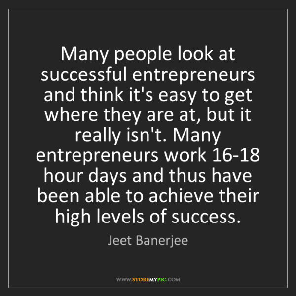 Jeet Banerjee: Many people look at successful entrepreneurs and think...