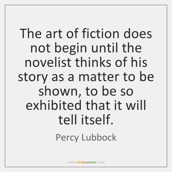 The art of fiction does not begin until the novelist thinks of ...