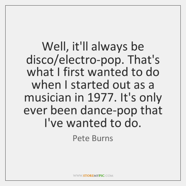 Well, it'll always be disco/electro-pop. That's what I first wanted to ...