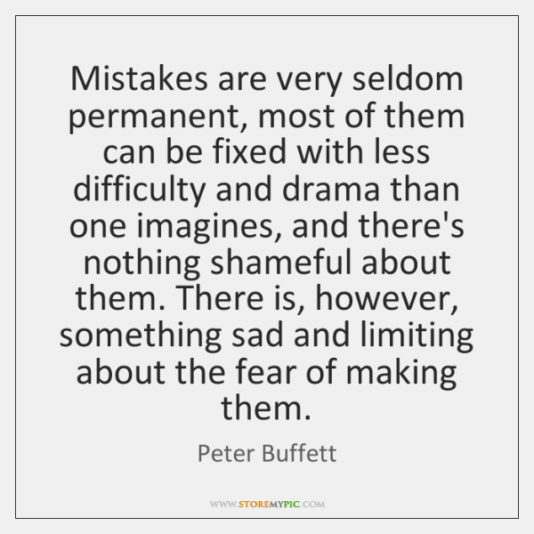 Mistakes are very seldom permanent, most of them can be fixed with ...