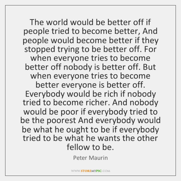 The world would be better off if people tried to become better, ...