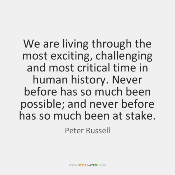 We are living through the most exciting, challenging and most critical time ...