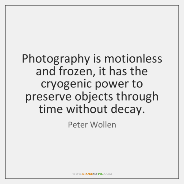 Photography is motionless and frozen, it has the cryogenic power to preserve ...