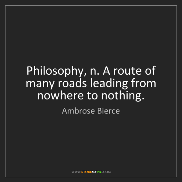 Ambrose Bierce: Philosophy, n. A route of many roads leading from nowhere...