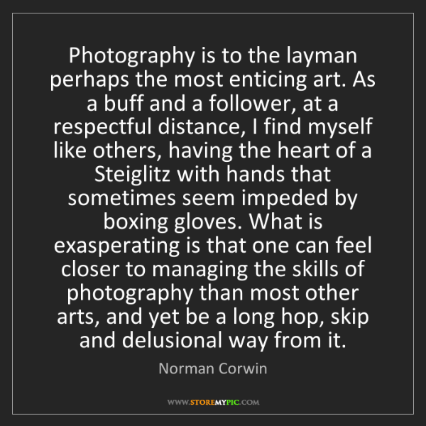 Norman Corwin: Photography is to the layman perhaps the most enticing...