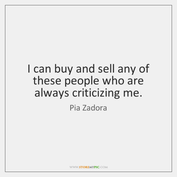 I can buy and sell any of these people who are always ...