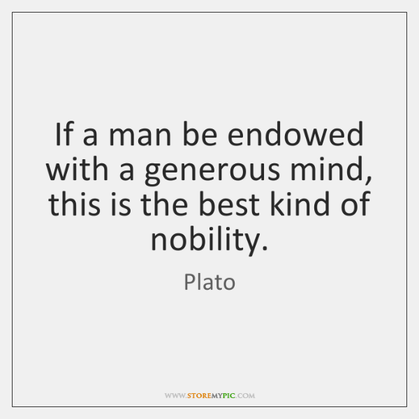 If a man be endowed with a generous mind, this is the ...