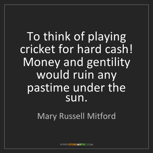 Mary Russell Mitford: To think of playing cricket for hard cash! Money and...
