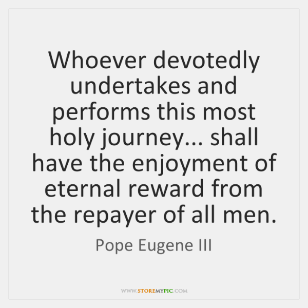 Whoever devotedly undertakes and performs this most holy journey... shall have the ...