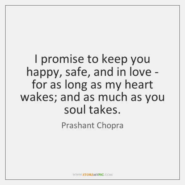 I promise to keep you happy, safe, and in love - for ...