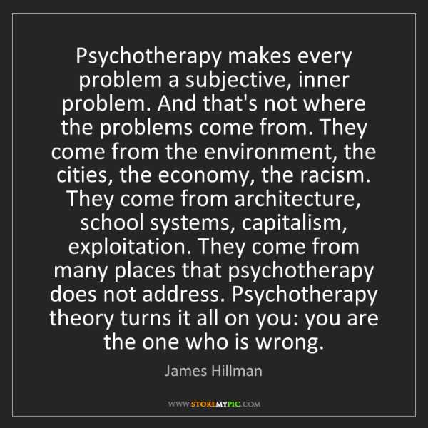 James Hillman: Psychotherapy makes every problem a subjective, inner...