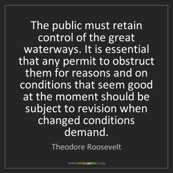 Theodore Roosevelt: The public must retain control of the great waterways....