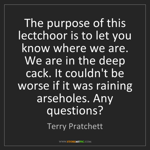 Terry Pratchett: The purpose of this lectchoor is to let you know where...