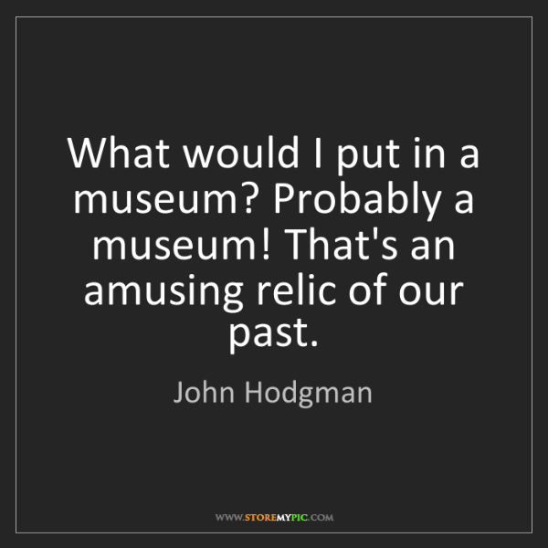 John Hodgman: What would I put in a museum? Probably a museum! That's...