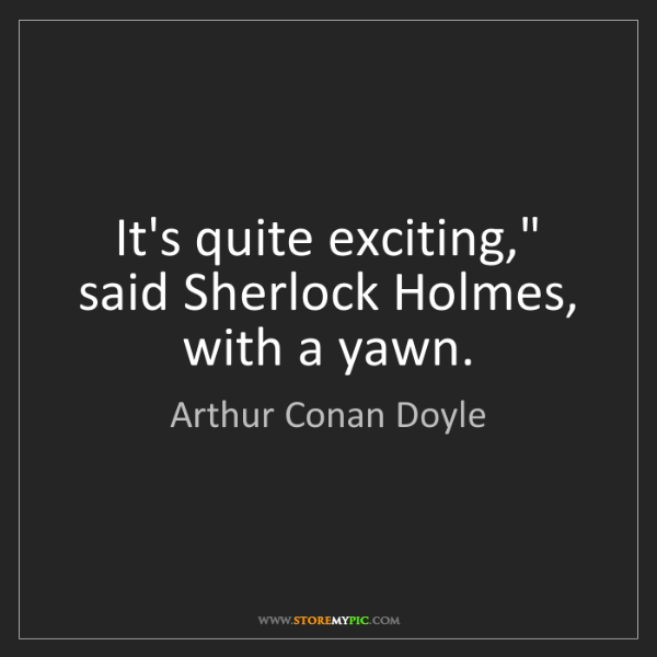 "Arthur Conan Doyle: It's quite exciting,"" said Sherlock Holmes, with a yawn."