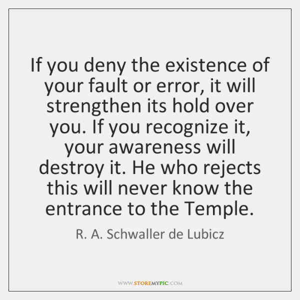 If you deny the existence of your fault or error, it will ...