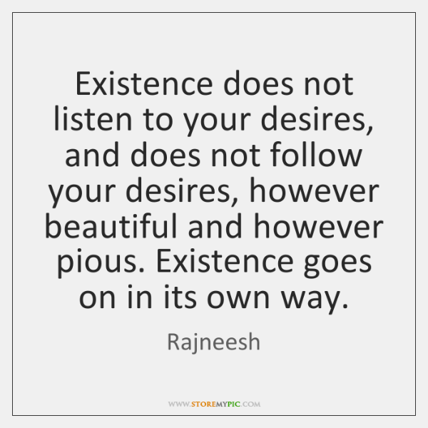 Existence does not listen to your desires, and does not follow your ...