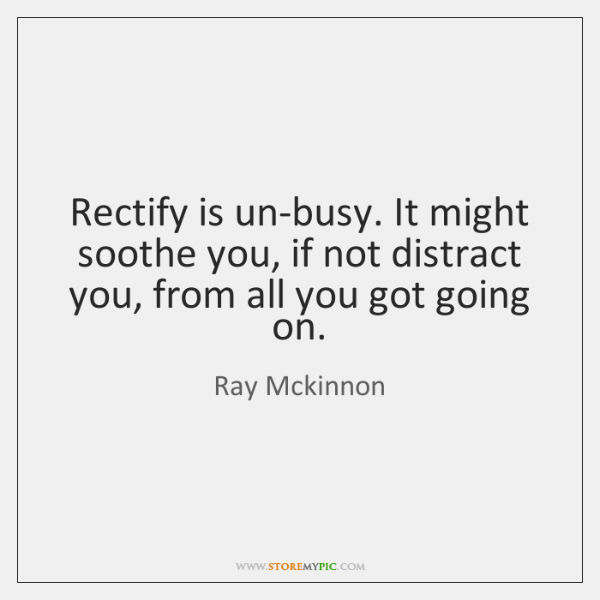 Rectify is un-busy. It might soothe you, if not distract you, from ...