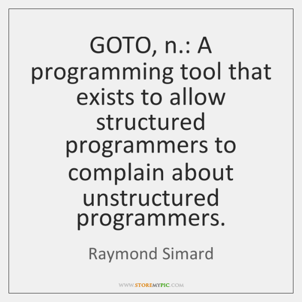 GOTO, n.: A programming tool that exists to allow structured programmers to ...