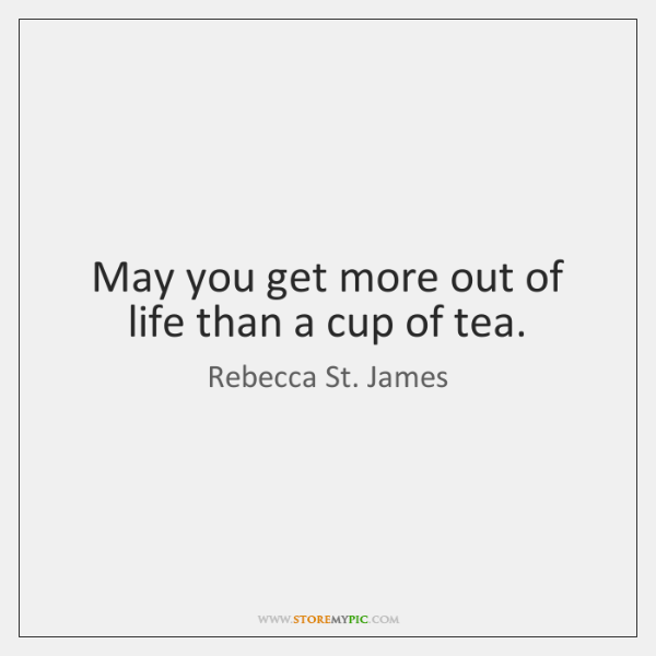 May you get more out of life than a cup of tea.
