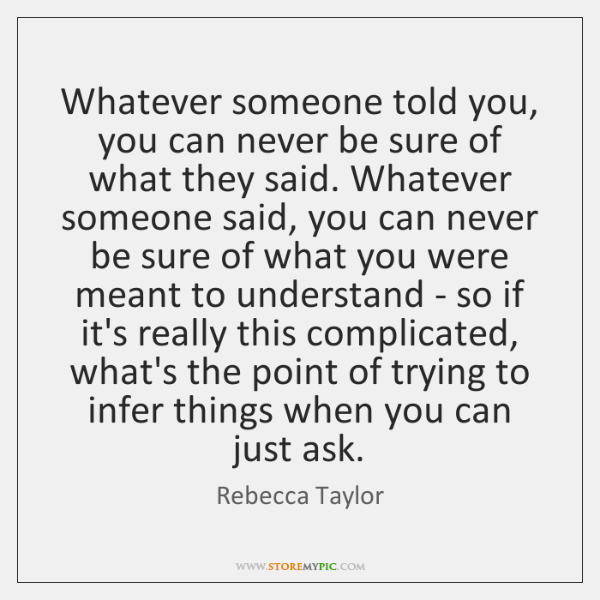 Whatever someone told you, you can never be sure of what they ...