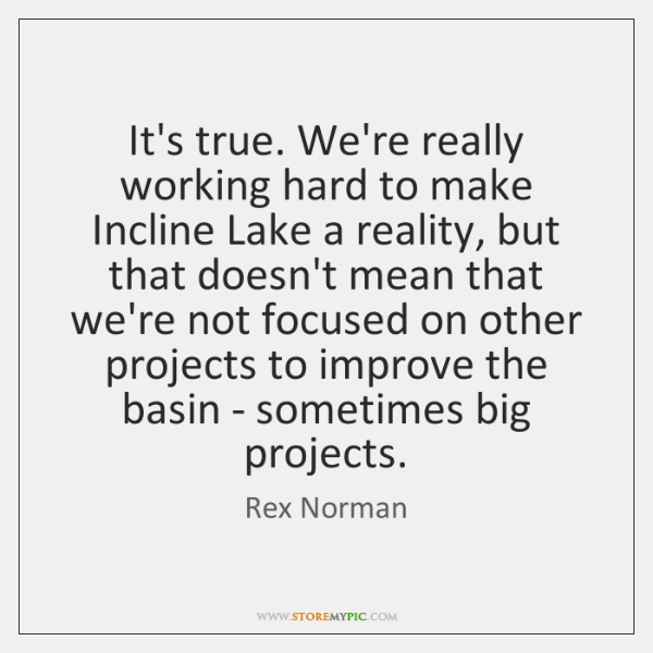 It's true. We're really working hard to make Incline Lake a reality, ...