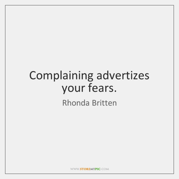 Complaining advertizes your fears.