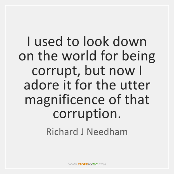 I used to look down on the world for being corrupt, but ...