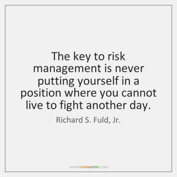 The key to risk management is never putting yourself in a position ...