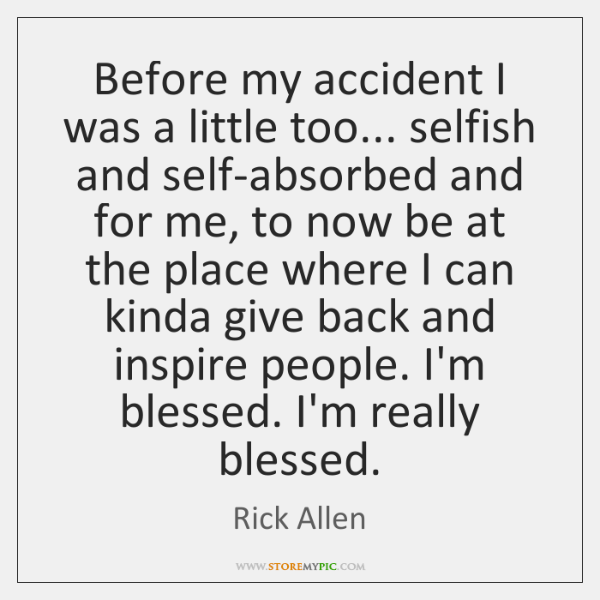 Before my accident I was a little too... selfish and self-absorbed and ...