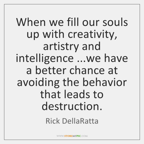 When we fill our souls up with creativity, artistry and intelligence ...we ...